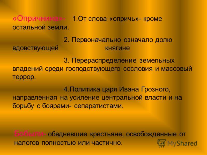 «Опричнина»- 1.От слова «опричь»- кроме остальной земли. 2. Первоначально означало долю вдовствующей княгине 3. Перераспределение земельных владений среди господствующего сословия и массовый террор. 4.Политика царя Ивана Грозного, направленная на уси