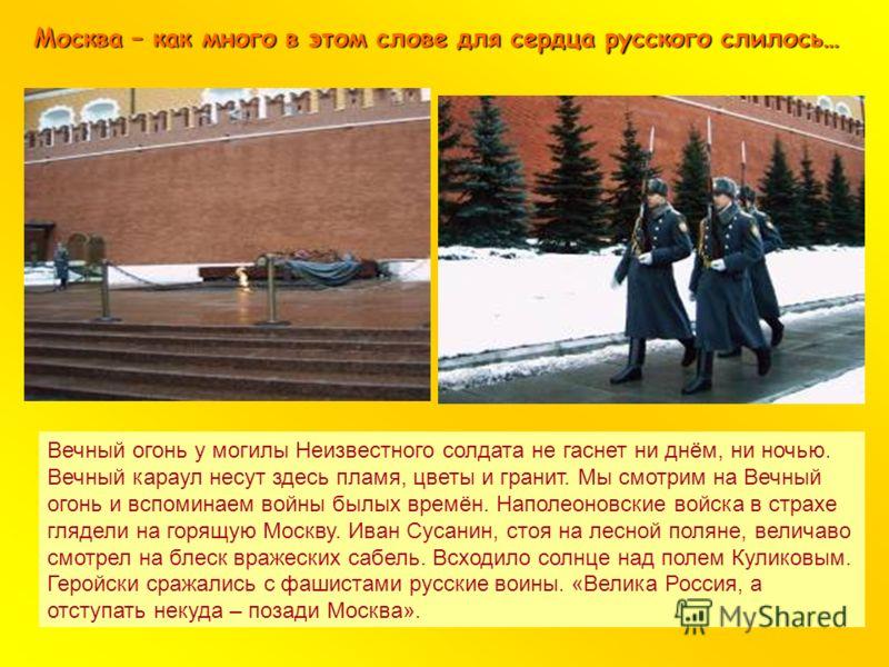 Москва – как много в этом слове для сердца русского слилось… Вечный огонь у могилы Неизвестного солдата не гаснет ни днём, ни ночью. Вечный караул несут здесь пламя, цветы и гранит. Мы смотрим на Вечный огонь и вспоминаем войны былых времён. Наполеон