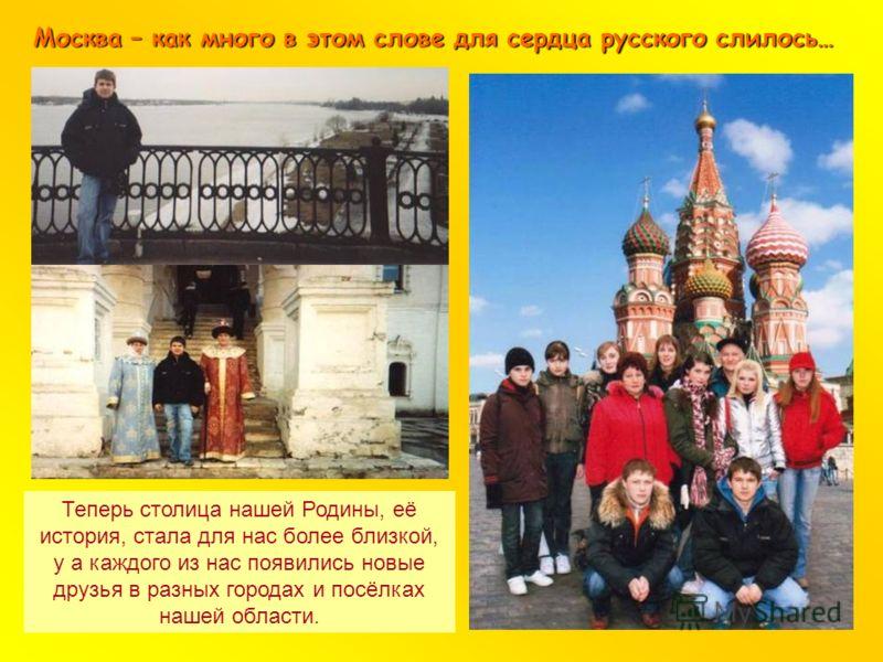 Москва – как много в этом слове для сердца русского слилось… Теперь столица нашей Родины, её история, стала для нас более близкой, у а каждого из нас появились новые друзья в разных городах и посёлках нашей области.