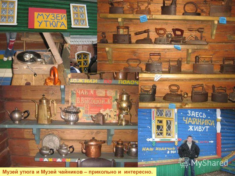Музей утюга и Музей чайников – прикольно и интересно.