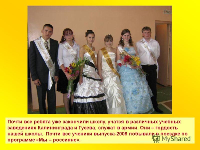Почти все ребята уже закончили школу, учатся в различных учебных заведениях Калининграда и Гусева, служат в армии. Они – гордость нашей школы. Почти все ученики выпуска-2008 побывали в поездке по программе «Мы – россияне».