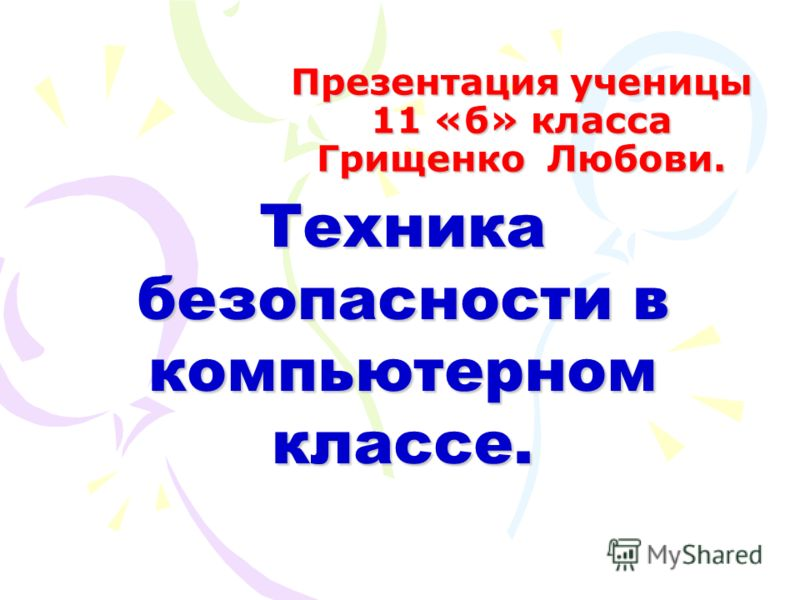 Презентация ученицы 11 «б» класса Грищенко Любови. Техника безопасности в компьютерном классе.