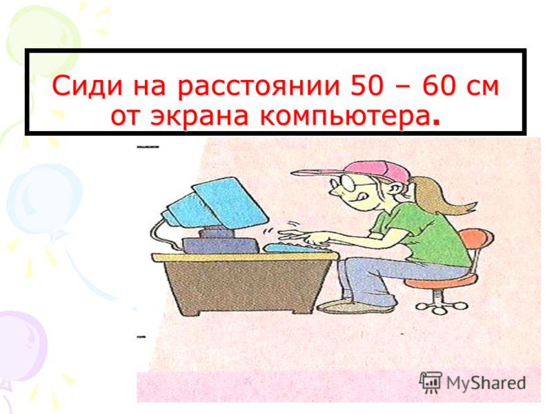Сиди на расстоянии 50 – 60 см от экрана компьютера.