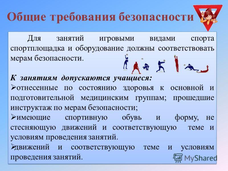 Для занятий игровыми видами спорта спортплощадка и оборудование должны соответствовать мерам безопасности. К занятиям допускаются учащиеся: отнесенные по состоянию здоровья к основной и подготовительной медицинским группам; прошедшие инструктаж по ме