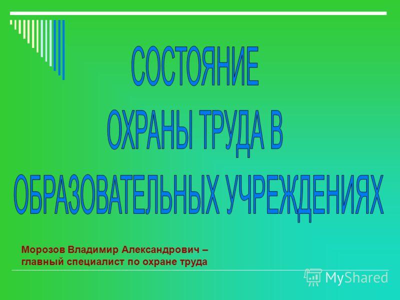 Морозов Владимир Александрович – главный специалист по охране труда