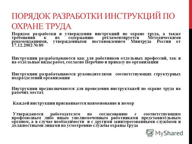 ПОРЯДОК РАЗРАБОТКИ ИНСТРУКЦИЙ ПО ОХРАНЕ ТРУДА Порядок разработки и утверждения инструкций по охране труда, а также требования к их содержанию регламентируется Методическими рекомендациями, утвержденными постановлением Минтруда России от 17.12.2002 80