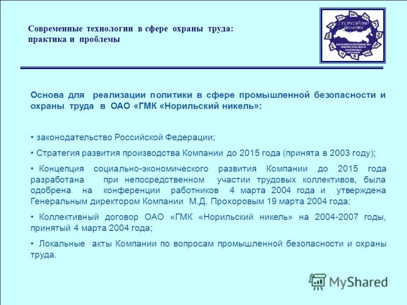 Основа для реализации политики в сфере промышленной безопасности и охраны труда в ОАО «ГМК «Норильский никель»: законодательство Российской Федерации; Стратегия развития производства Компании до 2015 года (принята в 2003 году); Концепция социально-эк