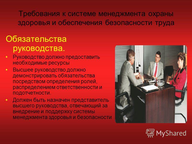 Требования к системе менеджмента охраны здоровья и обеспечения безопасности труда Обязательства руководства. Руководство должно предоставить необходимые ресурсы Высшее руководство должно демонстрировать обязательства посредством определения ролей, ра