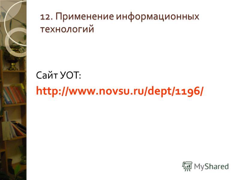 12. Применение информационных технологий Сайт УОТ : http://www.novsu.ru/dept/1196/