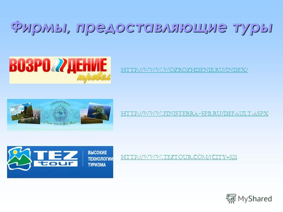 Фирмы, предоставляющие туры http://www.wozrozhdenie.ru/index/ http://www.finisterra-spb.ru/default.aspx http://www.teztour.com/?city=521