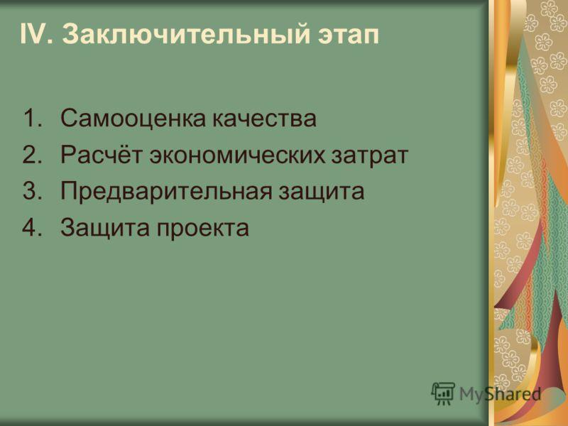 IV. Заключительный этап 1.Самооценка качества 2.Расчёт экономических затрат 3.Предварительная защита 4.Защита проекта