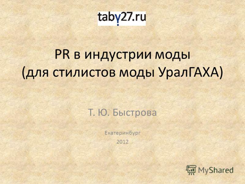 PR в индустрии моды (для стилистов моды УралГАХА) Т. Ю. Быстрова Екатеринбург 2012