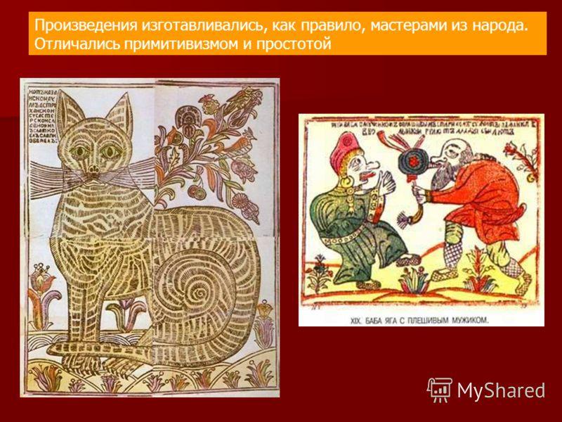 Произведения изготавливались, как правило, мастерами из народа. Отличались примитивизмом и простотой