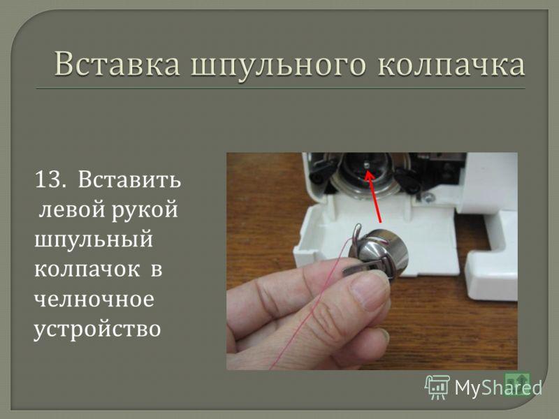 13. Вставить левой рукой шпульный колпачок в челночное устройство
