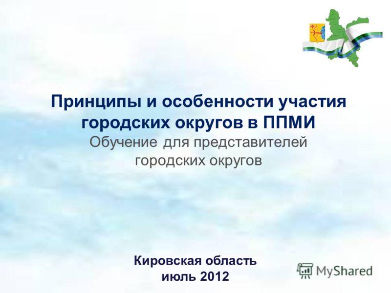 Принципы и особенности участия городских округов в ППМИ Обучение для представителей городских округов Кировская область июль 2012