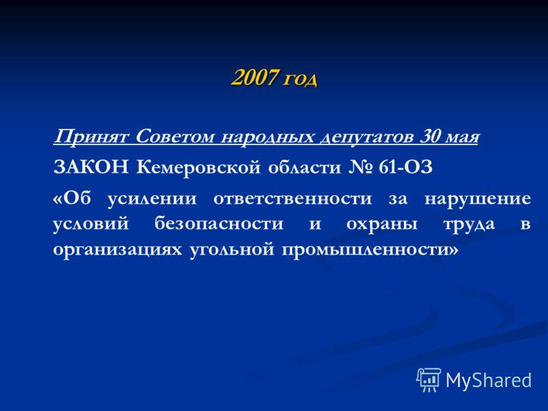 2007 год Принят Советом народных депутатов 30 мая ЗАКОН Кемеровской области 61-ОЗ «Об усилении ответственности за нарушение условий безопасности и охраны труда в организациях угольной промышленности»