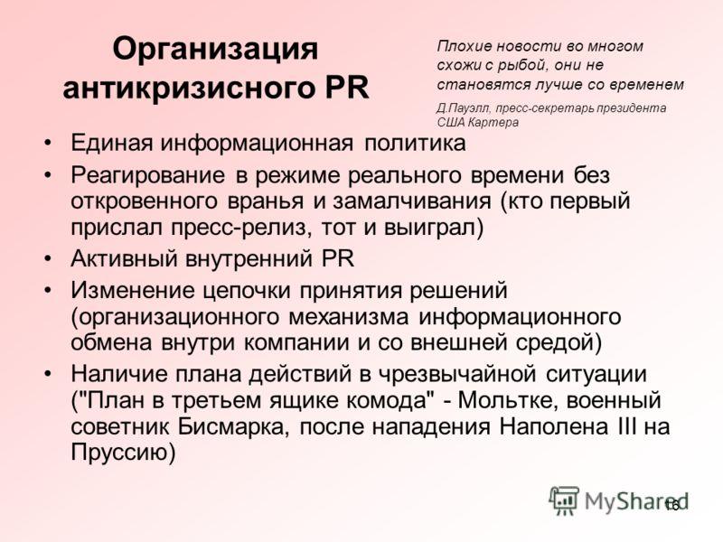 16 Организация антикризисного PR Единая информационная политика Реагирование в режиме реального времени без откровенного вранья и замалчивания (кто первый прислал пресс-релиз, тот и выиграл) Активный внутренний PR Изменение цепочки принятия решений (