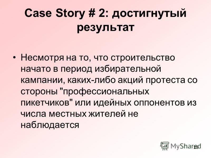 29 Case Story # 2: достигнутый результат Несмотря на то, что строительство начато в период избирательной кампании, каких-либо акций протеста со стороны профессиональных пикетчиков или идейных оппонентов из числа местных жителей не наблюдается