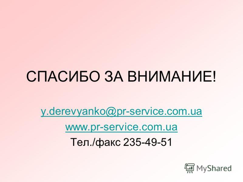 СПАСИБО ЗА ВНИМАНИЕ! y.derevyanko@pr-service.com.ua www.pr-service.com.ua Тел./факс 235-49-51