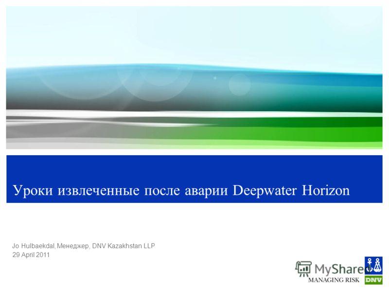 29 April 2011 Jo Hulbaekdal, Менеджер, DNV Kazakhstan LLP Уроки извлеченные после аварии Deepwater Horizon