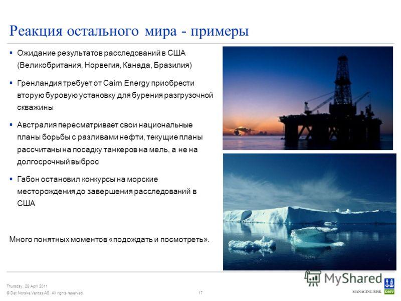 © Det Norske Veritas AS. All rights reserved. Thursday, 28 April 2011 17 Реакция остального мира - примеры Ожидание результатов расследований в США (Великобритания, Норвегия, Канада, Бразилия) Гренландия требует от Cairn Energy приобрести вторую буро
