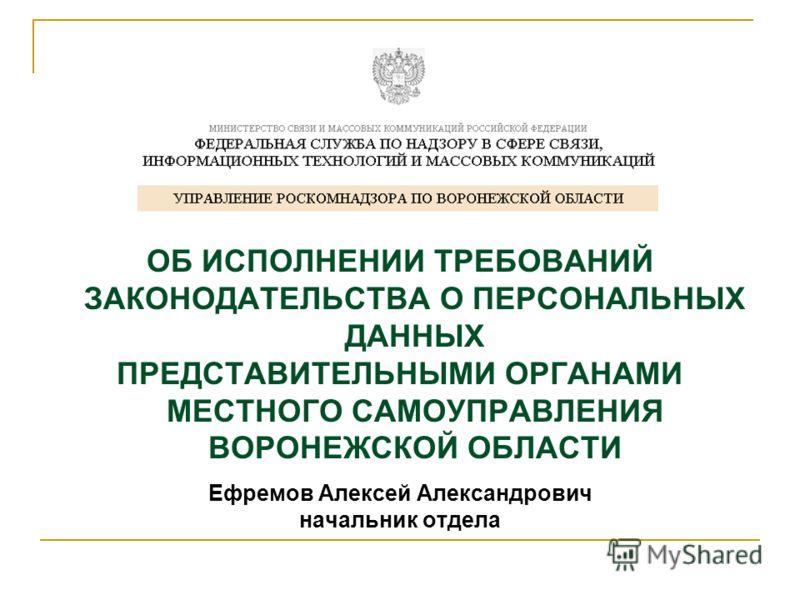 ОБ ИСПОЛНЕНИИ ТРЕБОВАНИЙ ЗАКОНОДАТЕЛЬСТВА О ПЕРСОНАЛЬНЫХ ДАННЫХ ПРЕДСТАВИТЕЛЬНЫМИ ОРГАНАМИ МЕСТНОГО САМОУПРАВЛЕНИЯ ВОРОНЕЖСКОЙ ОБЛАСТИ Ефремов Алексей Александрович начальник отдела