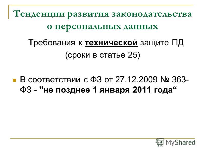 Тенденции развития законодательства о персональных данных Требования к технической защите ПД (сроки в статье 25) В соответствии с ФЗ от 27.12.2009 363- ФЗ - не позднее 1 января 2011 года