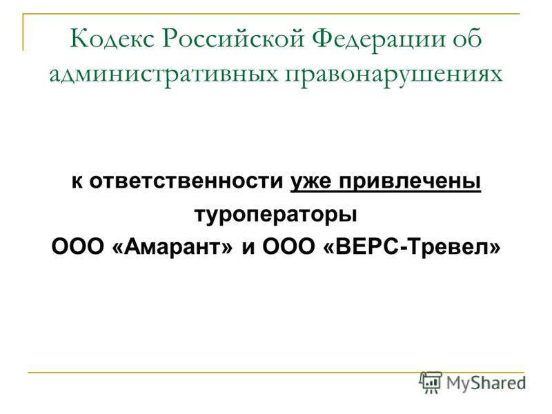 Кодекс Российской Федерации об административных правонарушениях к ответственности уже привлечены туроператоры ООО «Амарант» и ООО «ВЕРС-Тревел»