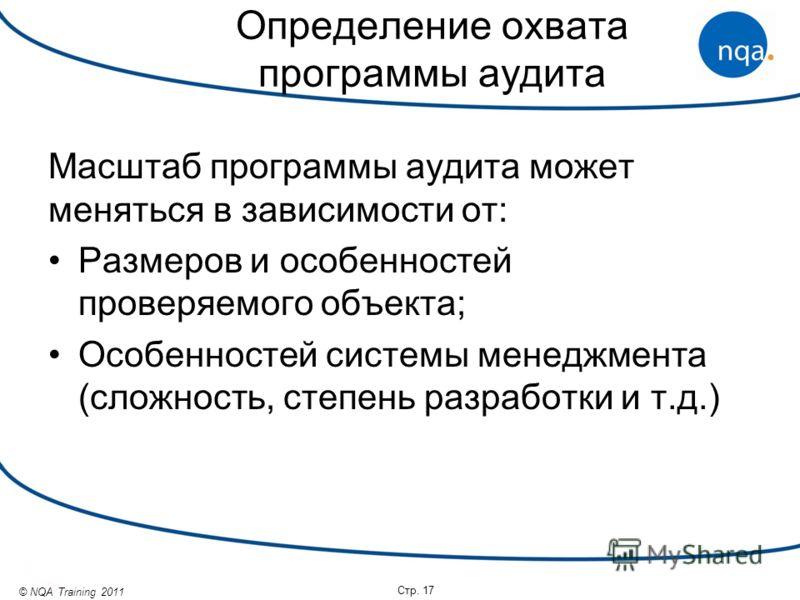 © NQA Training 2011 Определение охвата программы аудита Масштаб программы аудита может меняться в зависимости от: Размеров и особенностей проверяемого объекта; Особенностей системы менеджмента (сложность, степень разработки и т.д.) Стр. 17