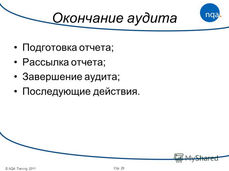 © NQA Training 2011 Окончание аудита Подготовка отчета; Рассылка отчета; Завершение аудита; Последующие действия. Стр. 29