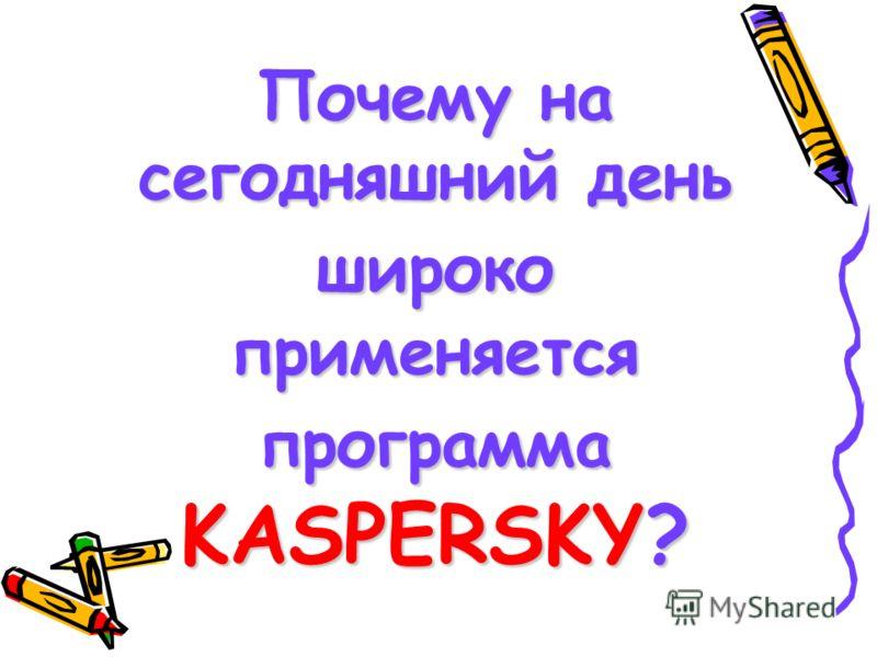 Почему на сегодняшний день широко применяется программа KASPERSKY?