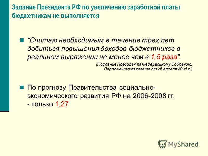 Задание Президента РФ по увеличению заработной платы бюджетникам не выполняется Считаю необходимым в течение трех лет добиться повышения доходов бюджетников в реальном выражении не менее чем в 1,5 раза. (Послание Президента Федеральному Собранию, Пар