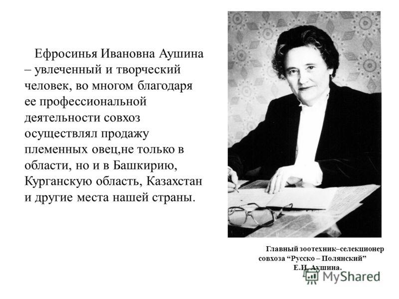 Ефросинья Ивановна Аушина – увлеченный и творческий человек, во многом благодаря ее профессиональной деятельности совхоз осуществлял продажу племенных овец,не только в области, но и в Башкирию, Курганскую область, Казахстан и другие места нашей стран