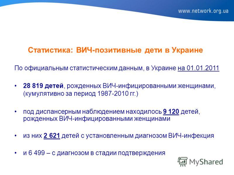 Статистика: ВИЧ-позитивные дети в Украине По официальным статистическим данным, в Украине на 01.01.2011 28 819 детей, рожденных ВИЧ-инфицированными женщинами, (кумулятивно за период 1987-2010 гг.) под диспансерным наблюдением находилось 9 120 детей,