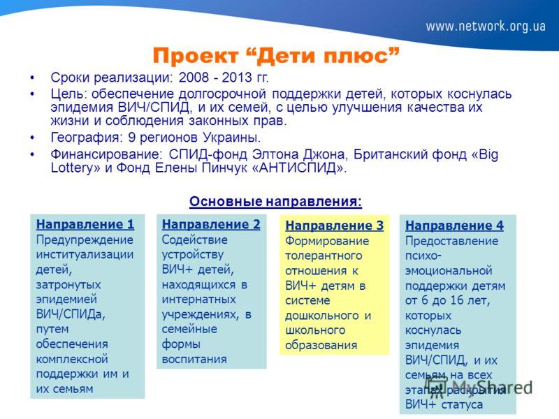 Проект Дети плюс Сроки реализации: 2008 - 2013 гг. Цель: обеспечение долгосрочной поддержки детей, которых коснулась эпидемия ВИЧ/СПИД, и их семей, с целью улучшения качества их жизни и соблюдения законных прав. География: 9 регионов Украины. Финанси