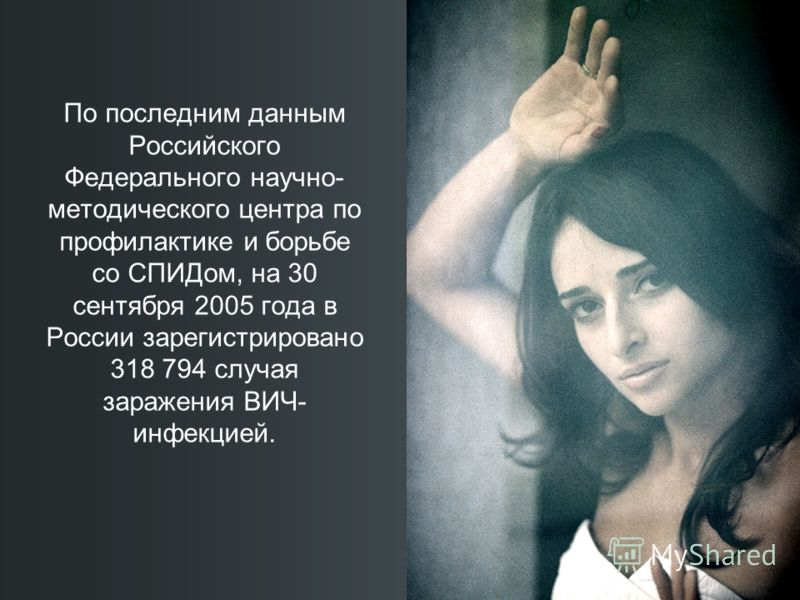 По последним данным Российского Федерального научно- методического центра по профилактике и борьбе со СПИДом, на 30 сентября 2005 года в России зарегистрировано 318 794 случая заражения ВИЧ- инфекцией.