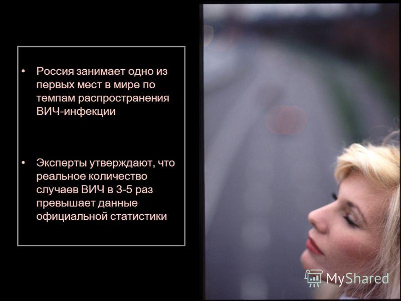Россия занимает одно из первых мест в мире по темпам распространения ВИЧ-инфекции Эксперты утверждают, что реальное количество случаев ВИЧ в 3-5 раз превышает данные официальной статистики