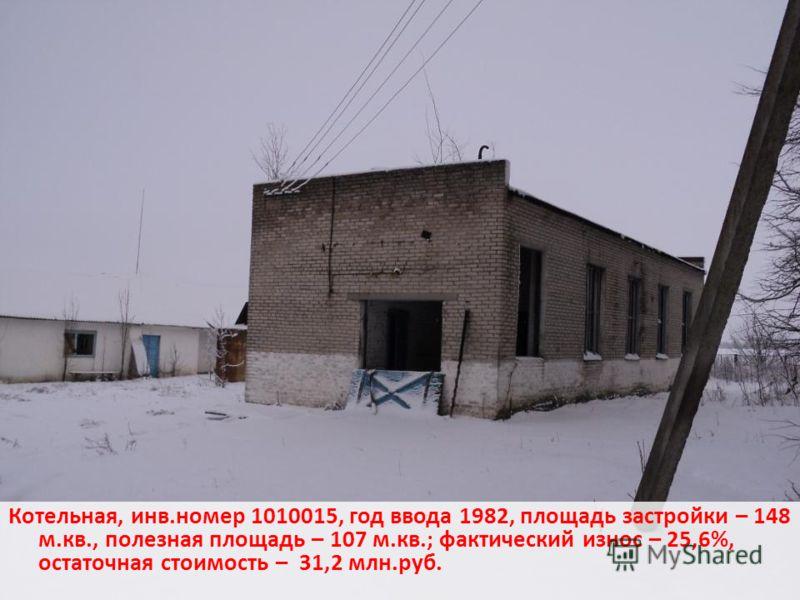 Котельная, инв.номер 1010015, год ввода 1982, площадь застройки – 148 м.кв., полезная площадь – 107 м.кв.; фактический износ – 25,6%, остаточная стоимость – 31,2 млн.руб.