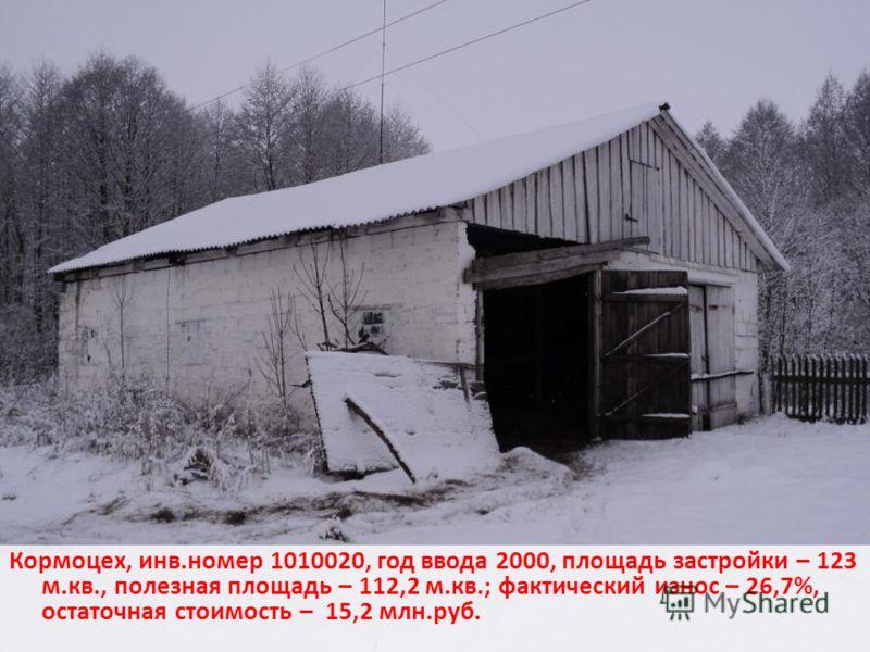 Кормоцех, инв.номер 1010020, год ввода 2000, площадь застройки – 123 м.кв., полезная площадь – 112,2 м.кв.; фактический износ – 26,7%, остаточная стоимость – 15,2 млн.руб.
