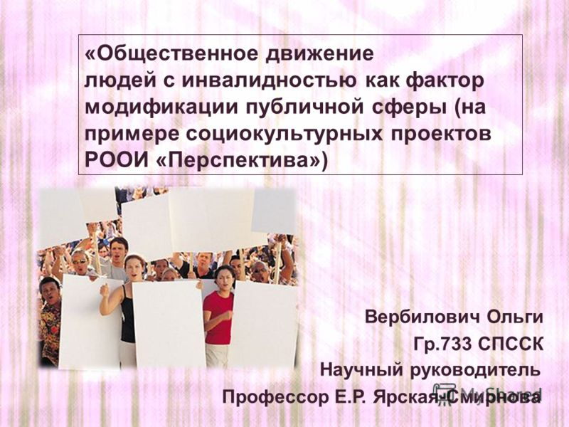 Вербилович Ольги Гр.733 СПССК Научный руководитель Профессор Е.Р. Ярская-Смирнова «Общественное движение людей с инвалидностью как фактор модификации публичной сферы (на примере социокультурных проектов РООИ «Перспектива»)