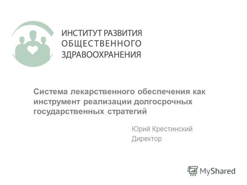Система лекарственного обеспечения как инструмент реализации долгосрочных государственных стратегий Юрий Крестинский Директор