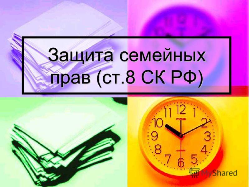 Защита семейных прав (ст.8 СК РФ)