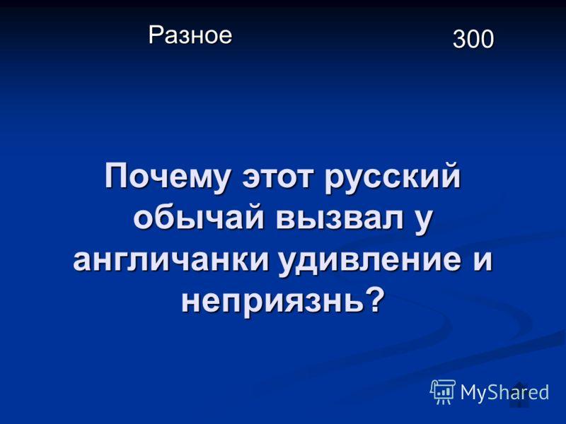 Почему этот русский обычай вызвал у англичанки удивление и неприязнь? Разное 300