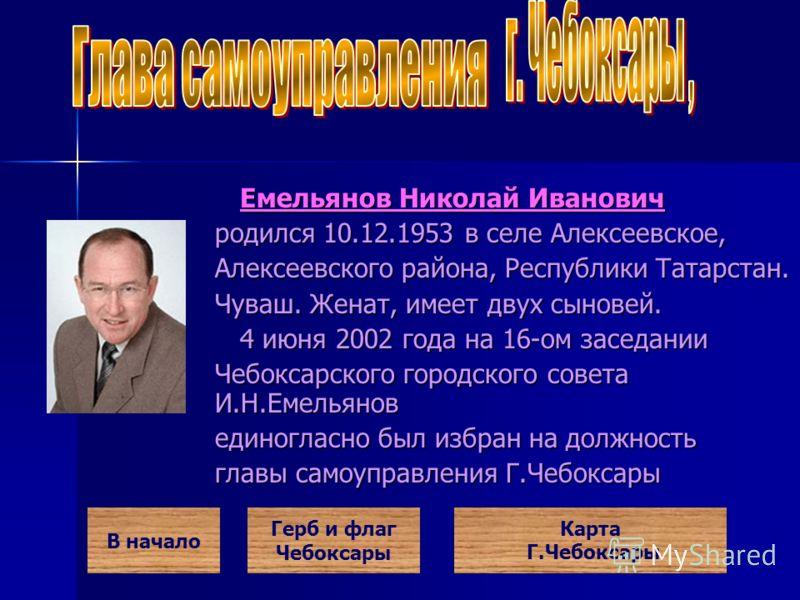 Емельянов Николай Иванович Емельянов Николай Иванович родился 10.12.1953 в селе Алексеевское, Алексеевского района, Республики Татарстан. Чуваш. Женат, имеет двух сыновей. 4 июня 2002 года на 16-ом заседании 4 июня 2002 года на 16-ом заседании Чебокс