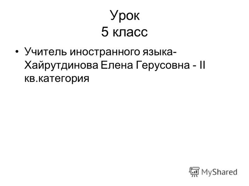 Урок 5 класс Учитель иностранного языка- Хайрутдинова Елена Герусовна - II кв.категория