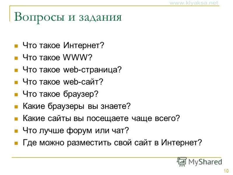 10 Вопросы и задания Что такое Интернет? Что такое WWW? Что такое web-страница? Что такое web-сайт? Что такое браузер? Какие браузеры вы знаете? Какие сайты вы посещаете чаще всего? Что лучше форум или чат? Где можно разместить свой сайт в Интернет?