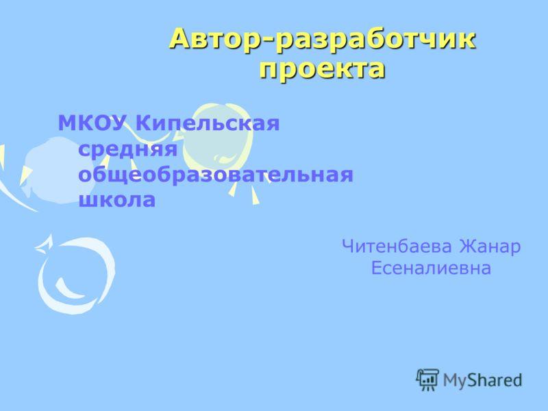 Автор-разработчик проекта МКОУ Кипельская средняя общеобразовательная школа Читенбаева Жанар Есеналиевна