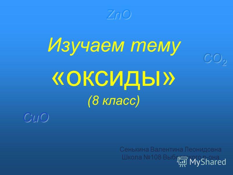 Изучаем тему «оксиды» (8 класс) Сенькина Валентина Леонидовна Школа 108 Выборгского р-она CuO ZnO CO 2
