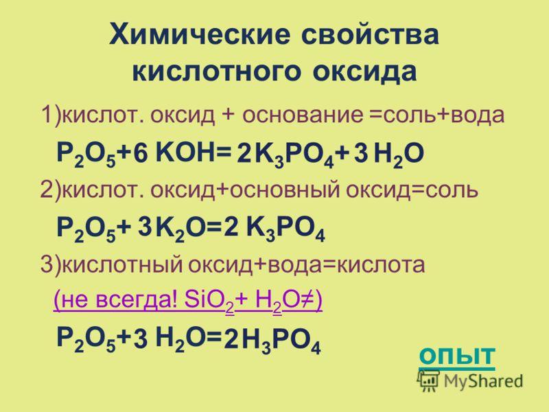 Химические свойства кислотного оксида 1)кислот. оксид + основание =соль+вода P 2 O 5 + KOH= 2)кислот. оксид+основный оксид=соль P 2 O 5 + K 2 O= 3)кислотный оксид+вода=кислота (не всегда! SiO 2 + H 2 O) P 2 O 5 + H 2 O= опыт 6K 3 PO 4 + H 2 O23 K 3 P
