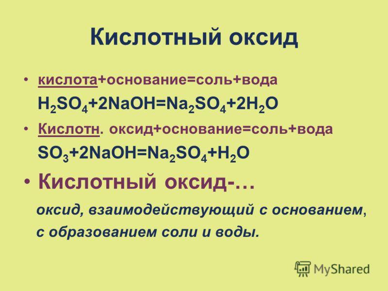 Кислотный оксид кислота+основание=соль+вода H 2 SO 4 +2NaOH=Na 2 SO 4 +2H 2 O Кислотн. оксид+основание=соль+вода SO 3 +2NaOH=Na 2 SO 4 +H 2 O Кислотный оксид-… оксид, взаимодействующий с основанием, с образованием соли и воды.